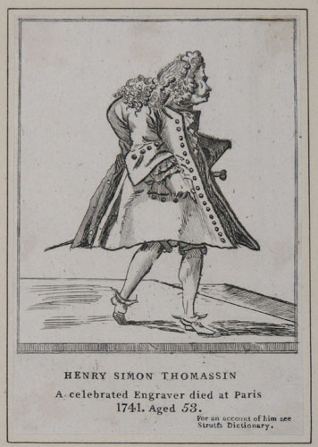 Henry Simon Thomassin A celebrated Engraver died at Paris 1741 Aged 53.  for an account fo hin see Strutts, dictionary.