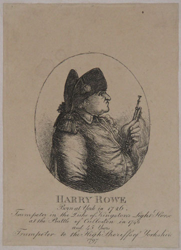 Harry Rowe. Born at York in 1726. Trumpeter in the Duke of Kingston's Light Horse at the Battle of Culloden in 1746 and 45 Years Trumpeter to the High Sheriffs of Yorkshire 1797.