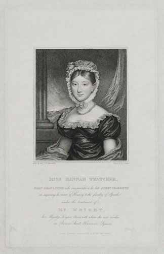 Miss Hannah Teatcher, Born Deaf & Dumb who was presented to the late Queen Charlotte on acquiring the sense of Hearing & the faculty of Speech under the treatment of Mr. Wright, her Majesty's Surgeon Aurist with whom she now resides in Princes Street,