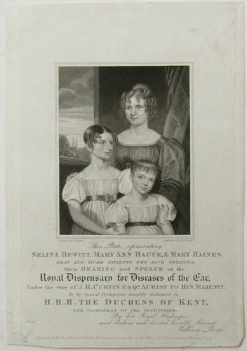 This Plate representing Selina Hewitt, Mary Ann Hague, & Mary Haines, Deaf and Dumb Patients, who have obtained their Hearing and Speech at the Royal Dispensary for Diseases of the Ear. Under the care of J.H. Curtis Esqr. Aurist to His Majesty, Is by