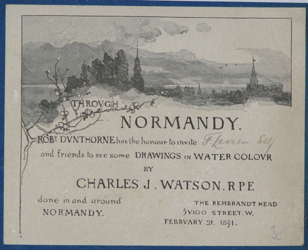 Through Normandy. Rob.t Dunthorne has the honour to invite [in pencil:] F. Levien Esq. and friends to see some Drawings in Watercolour by Charles J. Watson RPE. done in and around Normandy.