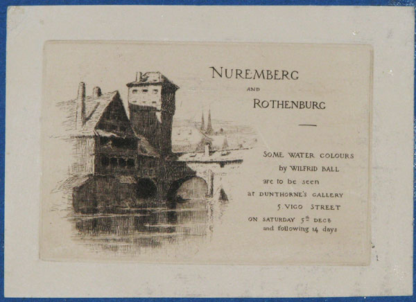 Nuremberg and Rothenburg. Some Water Colours by Wilfrid Ball are to be seen at Dunthorne's Gallery 5 Vigo Street on Saturday 5th. Dec.r and following 14 days.