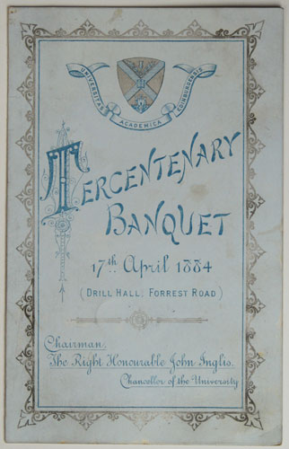 Tercentenary Banquet 17.th April 1884 (Drill Hall: Forrest Road). Chairman, The Right Honourable John Inglis. Chancellor of the University.