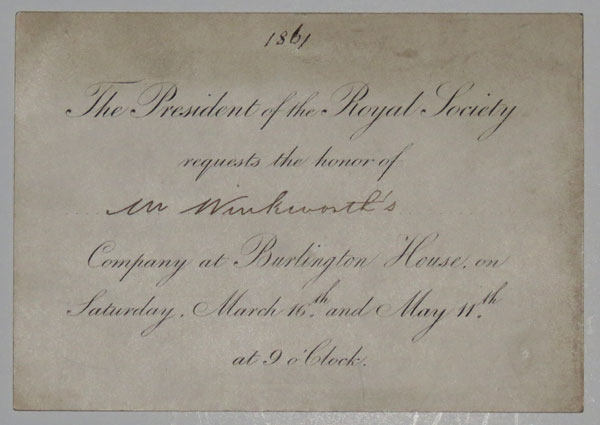 The President of the Royal Society requests the honor of Mr Winkworth's [ink] Company at Burlington House, on Saturday, March 16th. and May 11th. at 9 o'Clock.