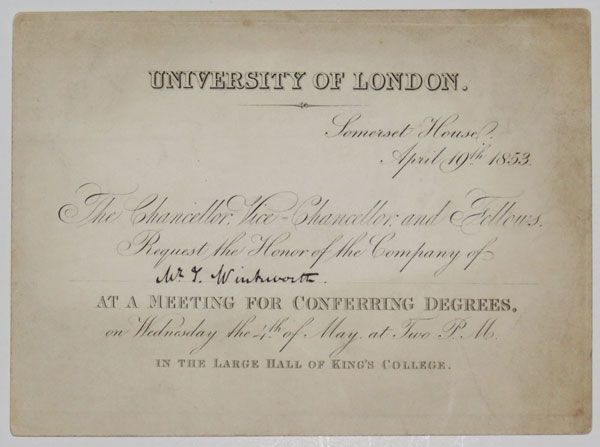 University of London. Somerset House, April 19th. 1853. The Chancellor, Vice=Chancellor, and Fellows, Request the Honor of the Company of [Ink:] Mr.T.Winkworth. At a Meeting for Conferring Degrees, on Wednesday the 4th. of May, at Two P.M. In the