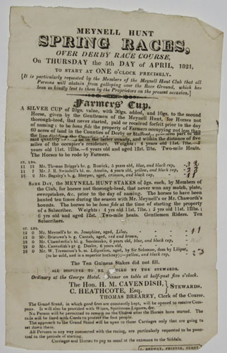 Meynell Hunt Spring Races, Over Derby Race Course, On Thursday the 5th Day of April, 1821. To Start at One o'Clock precisely...Farmers' Cup. A Silver Cup of 20gs. value, with 30gs added, and 10gs. to the second Horse, given by the Gentlemen of the Meynell