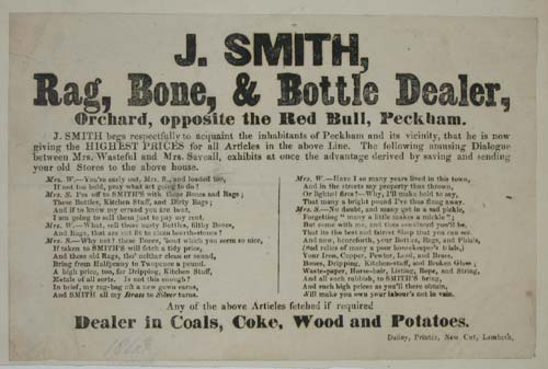 [RAG & BONE MAN]  J.Smith, Rag, Bone & Bottle Dealer, Orchard, opposite the Red Bull, Peckham. J. Smith begs respectfully to acquaint the inhabitants of Peckham and its vicinity, that he is now giving the Highest Prices for all Articles in the above Line.